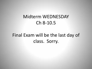 Midterm WEDNESDAY Ch 8-10.5 Final Exam will be the last day of class.  Sorry.