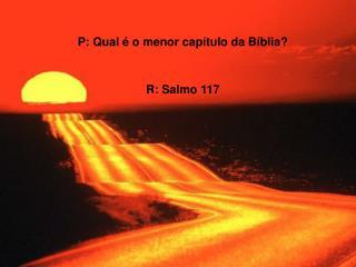 P: Qual é o menor capítulo da Bíblia?