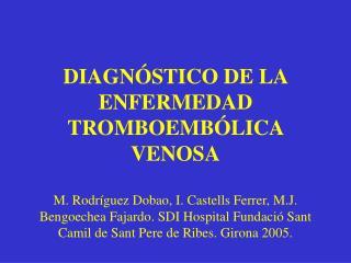 DIAGN STICO DE LA ENFERMEDAD TROMBOEMB LICA VENOSA  M. Rodr guez Dobao, I. Castells Ferrer, M.J. Bengoechea Fajardo. SDI