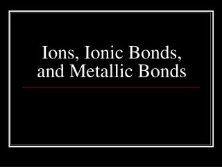 Ions, Ionic Bonds, and Metallic Bonds