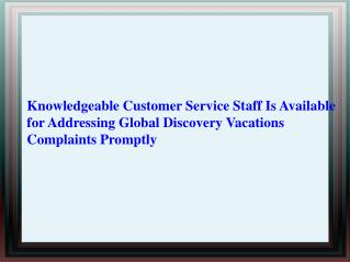 Knowledgeable Customer Service Staff Is Available for Addressing Global Discovery Vacations Complaints Promptly