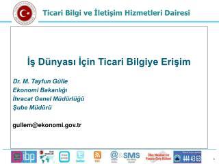 İş Dünyası İçin Ticari Bilgiye Erişim Dr. M. Tayfun Gülle Ekonomi Bakanlığı