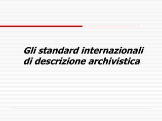Gli standard internazionali  di descrizione archivistica