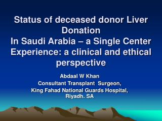 Abdaal W Khan  Consultant Transplant  Surgeon,  King Fahad National Guards Hospital, Riyadh. SA