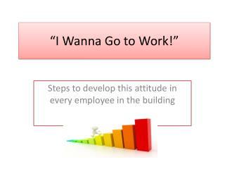 �I  Wanna  Go to Work!�