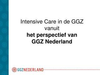 Intensive Care in de GGZ vanuit  het perspectief van  GGZ Nederland