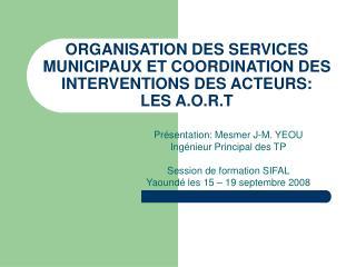 ORGANISATION DES SERVICES MUNICIPAUX ET COORDINATION DES INTERVENTIONS DES ACTEURS:  LES A.O.R.T