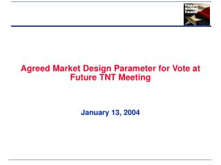 Agreed Market Design Parameter for Vote at Future TNT Meeting January 13, 2004