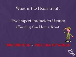 What is the Home front? Two important factors / issues  affecting the Home front.