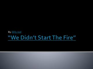 """We Didn't Start The Fire"""