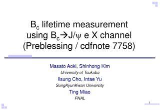 B c  lifetime measurement  using B c ?J/ y  e X channel (Preblessing / cdfnote 7758)