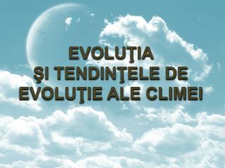 EVOLUŢIA  ŞI TENDINŢELE DE  EVOLUŢIE ALE CLIMEI