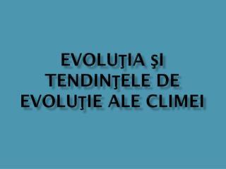 EVOLU ?IA ?I TENDIN?ELE DE EVOLU?IE ALE CLIMEI