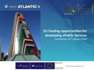 EU funding opportunities  for  developing  ePublic  Services Letterkenny , 23 rd January  2014