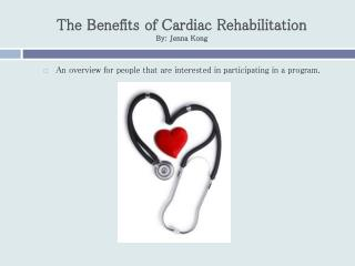 The Benefits of Cardiac Rehabilitation By: Jenna Kong