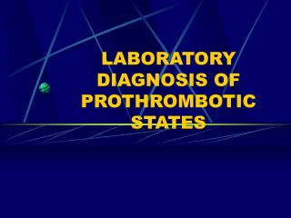 LABORATORY DIAGNOSIS OF PROTHROMBOTIC STATES