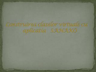 Construirea claselor virtuale  cu     aplicatia    SANAKO