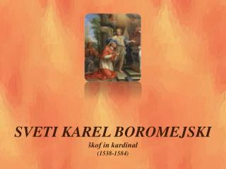 SV ETI  KAREL BOROMEJSKI  škof in kardinal (1538-1584)