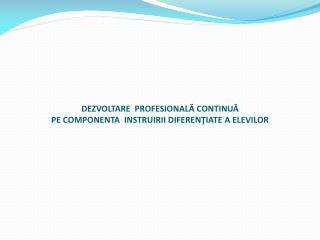 DEZVOLTARE  PROFESIONALĂ CONTINUĂ  PE COMPONENTA  INSTRUIRII DIFERENŢIATE A ELEVILOR
