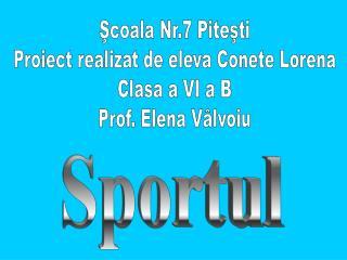 Şcoala Nr.7 Piteşti Proiect realizat de eleva Conete Lorena Clasa a VI a B Prof. Elena Vâlvoiu