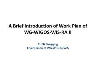 A Brief Introduction of Work Plan of WG-WIGOS-WIS-RA II CHEN Yongqing Chairperson of WG-WIGOS/WIS
