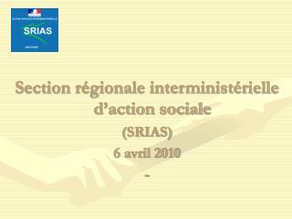 Section régionale interministérielle d'action sociale (SRIAS) 6 avril 2010  -