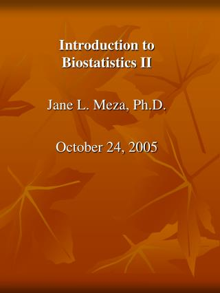 Introduction to Biostatistics II Jane L. Meza, Ph.D. October 24, 2005