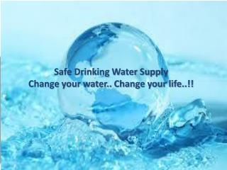 Safe Drinking Water Supply Change your water.. Change your life..!!