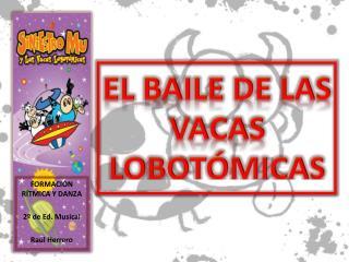 EL BAILE DE LAS  VACAS LOBOTÓMICAS