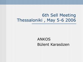 6th Sell Meeting  Thessaloniki , May 5-6 2006