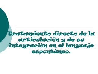 Tratamiento directo de la articulación y de su integración en el lenguaje espontáneo.
