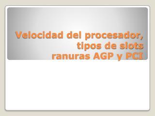 Velocidad del procesador , tipos de slots  ranuras AGP  y  PCI