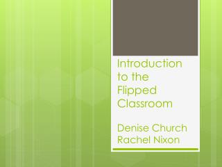 Introduction to the  Flipped Classroom  Denise Church  R achel Nixon