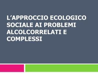 L'APPROCCIO ECOLOGICO SOCIALE AI PROBLEMI ALCOLCORRELATI E COMPLESSI