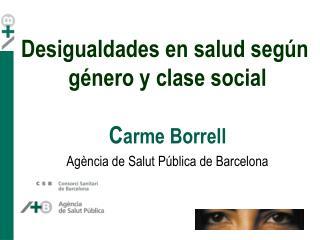 Desigualdades en salud según  género y clase social C arme Borrell