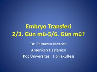 Embryo  Transferi 2/3.  Gün  mü-5/6.  Gün mü ?