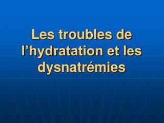 Les troubles de l'hydratation et les dysnatrémies
