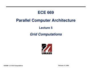 ECE 669 Parallel Computer Architecture Lecture 5 Grid Computations
