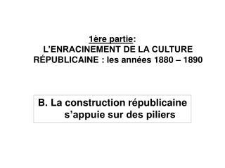 1ère partie :  L'ENRACINEMENT DE LA CULTURE RÉPUBLICAINE: les années 1880 – 1890