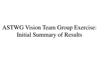 ASTWG Vision Team Group Exercise: Initial Summary of Results