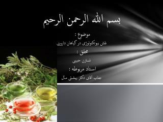 بسم الله الرحمن الرحیم موضوع :  نقش بیوتکنولوژی در گیاهان دارویی محقق :  نسترن حبیبی