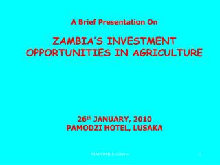 A Brief Presentation On ZAMBIA'S INVESTMENT OPPORTUNITIES IN AGRICULTURE 26 th  JANUARY, 2010