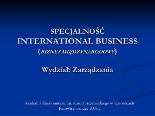 SPECJALNOŚĆ  INTERNATIONAL BUSINESS  ( BIZNES MIĘDZYNARODOWY ) Wydział: Zarządzania