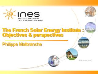The French Solar Energy Institute : Objectives & perspectives Philippe Malbranche