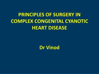 PRINCIPLES OF SURGERY IN COMPLEX CONGENITAL CYANOTIC HEART  DISEASE D r  Vinod