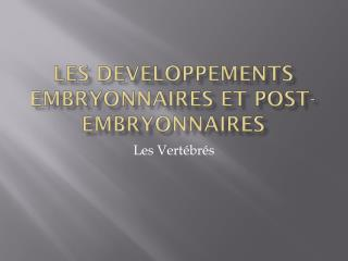 Les  developpements embryonnaires  et post- embryonnaires