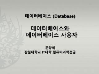 데이터베이스  (Database) 데이터베이스와  데이터베이스 사용자 문양세 강원대학교  IT 대학  컴퓨터과학전공