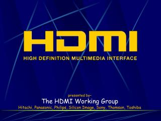 Presented by  The HDMI Working Group Hitachi, Panasonic, Philips, Silicon Image, Sony, Thomson, Toshiba