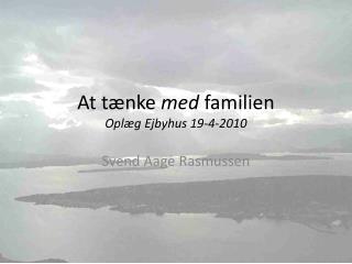 At tænke  med  familien Oplæg  Ejbyhus  19-4-2010