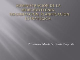 Administración de la Mercadotecnia.    Organización . Planificación estratégica.